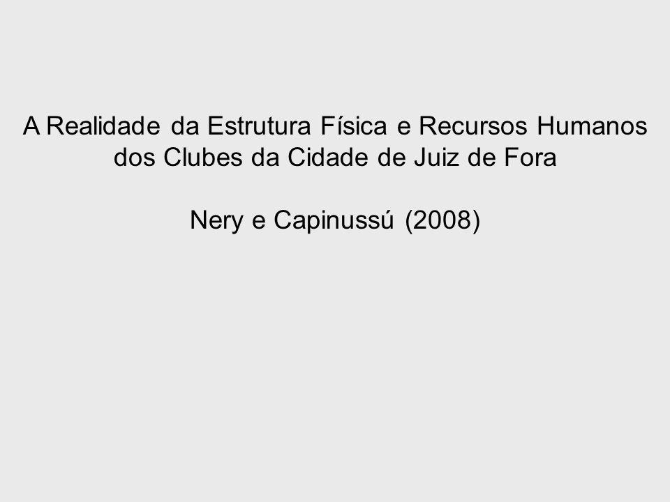 A Realidade da Estrutura Física e Recursos Humanos dos Clubes da Cidade de Juiz de Fora Nery e Capinussú (2008)