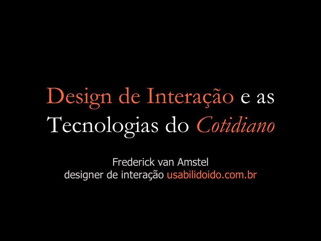 Design de Interação e as Tecnologias do Cotidiano Frederick van Amstel designer de interação usabilidoido.com.br
