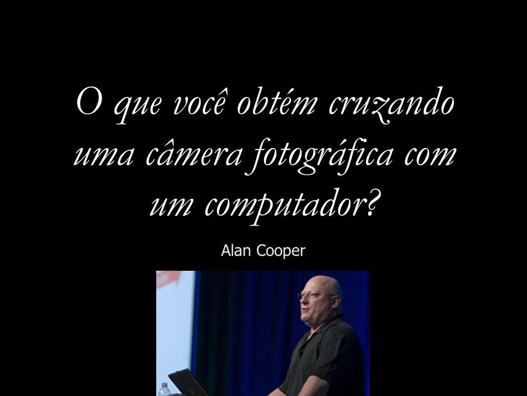 O que você obtém cruzando uma câmera fotográfica com um computador? Alan Cooper
