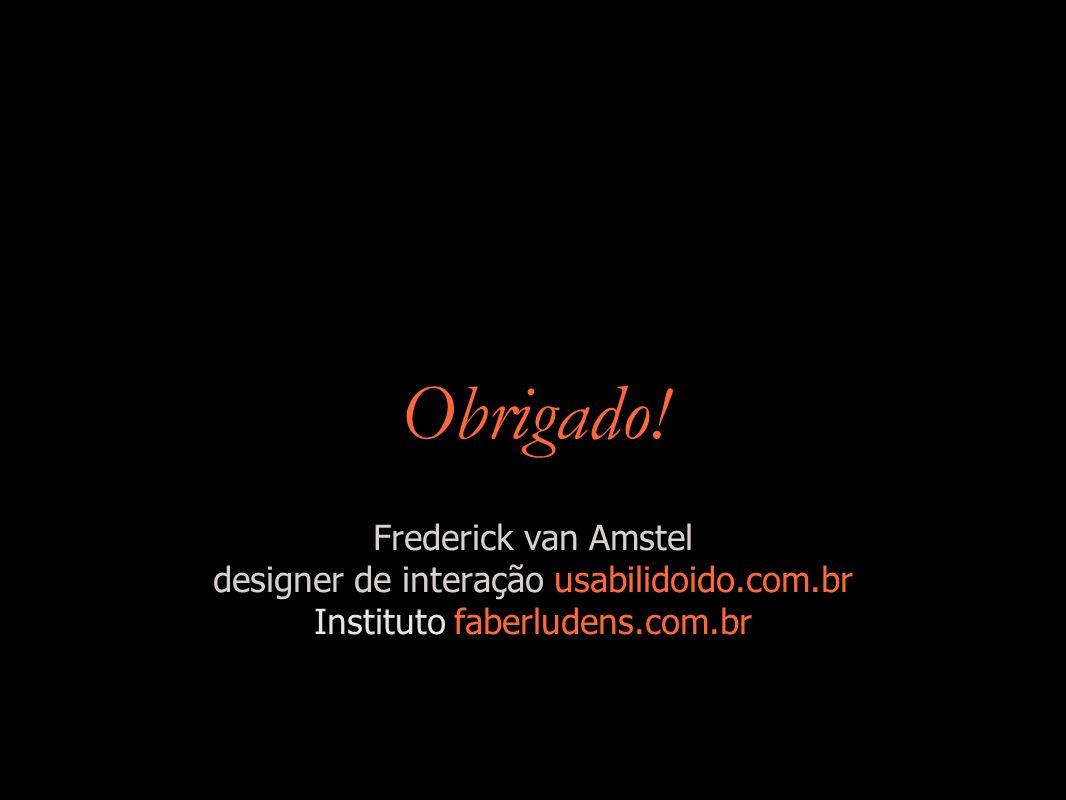 Obrigado! Frederick van Amstel designer de interação usabilidoido.com.br Instituto faberludens.com.br