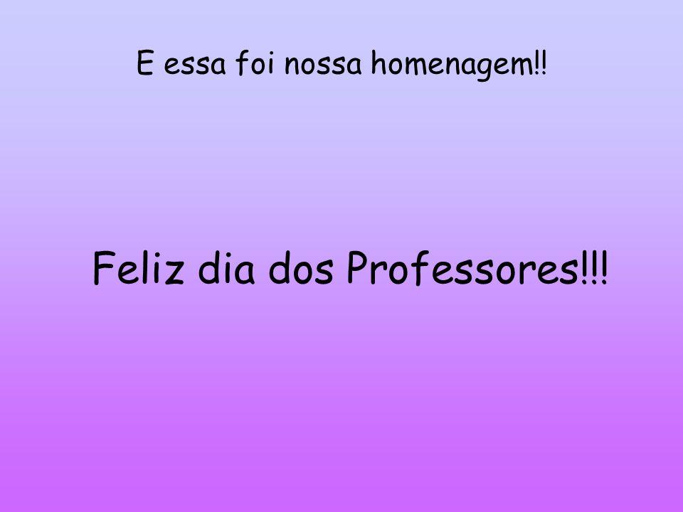 E essa foi nossa homenagem!! Feliz dia dos Professores!!!