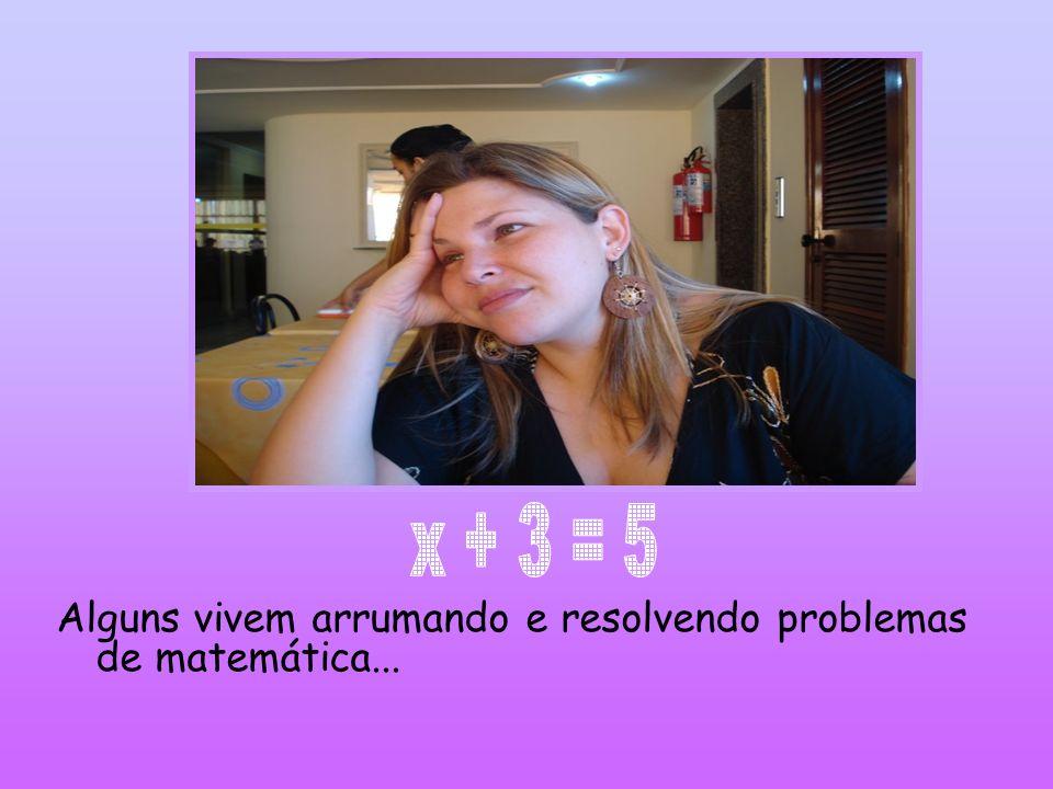 Alguns vivem arrumando e resolvendo problemas de matemática...