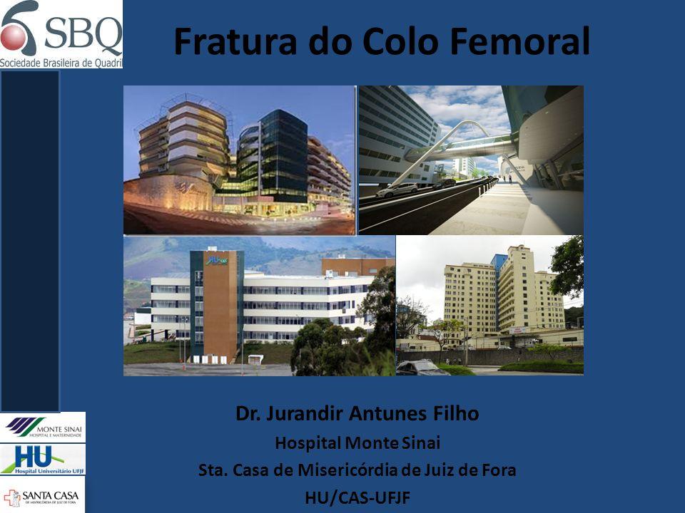 Fratura do Colo Femoral Dr. Jurandir Antunes Filho Hospital Monte Sinai Sta. Casa de Misericórdia de Juiz de Fora HU/CAS-UFJF