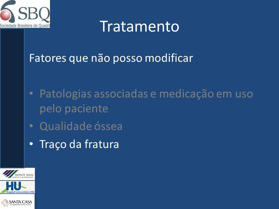 Tratamento Fatores que não posso modificar Patologias associadas e medicação em uso pelo paciente Qualidade óssea Traço da fratura