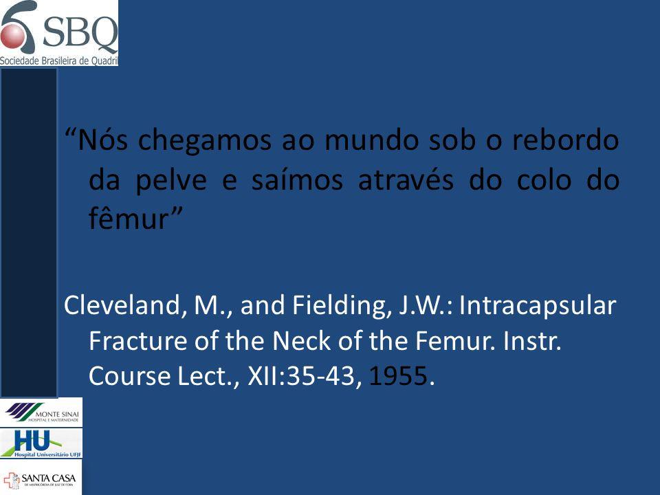 Nós chegamos ao mundo sob o rebordo da pelve e saímos através do colo do fêmur Cleveland, M., and Fielding, J.W.: Intracapsular Fracture of the Neck o