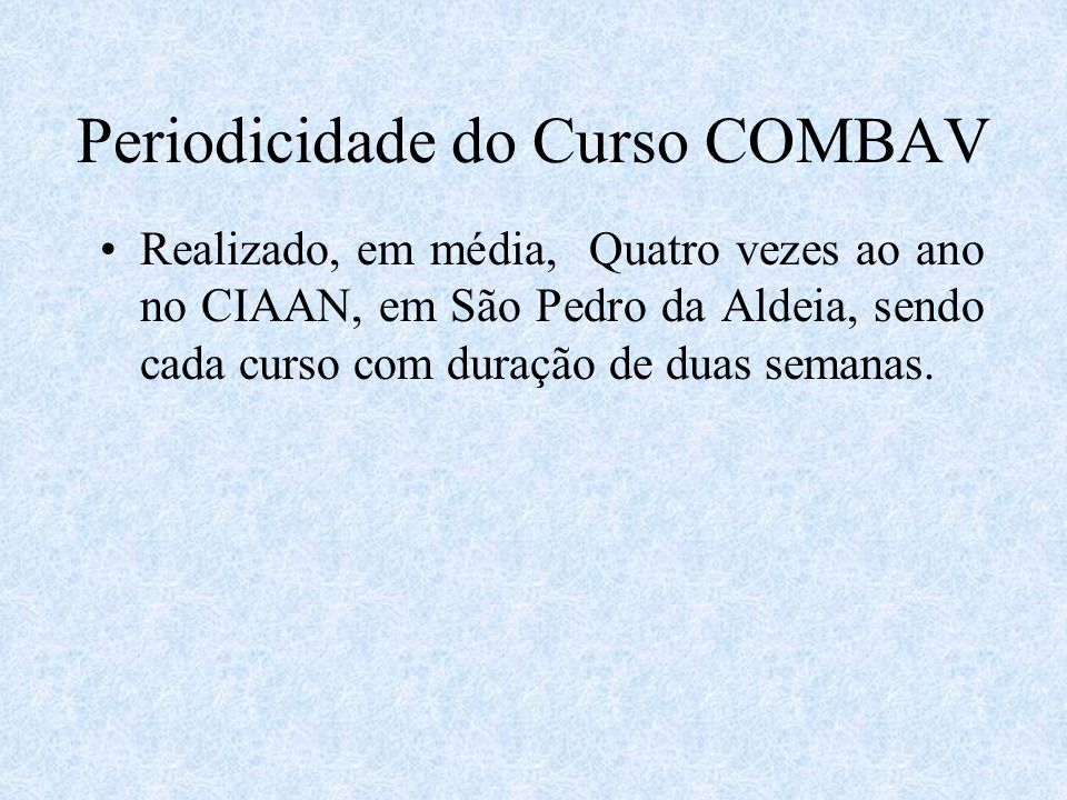 Periodicidade do Curso COMBAV Realizado, em média, Quatro vezes ao ano no CIAAN, em São Pedro da Aldeia, sendo cada curso com duração de duas semanas.