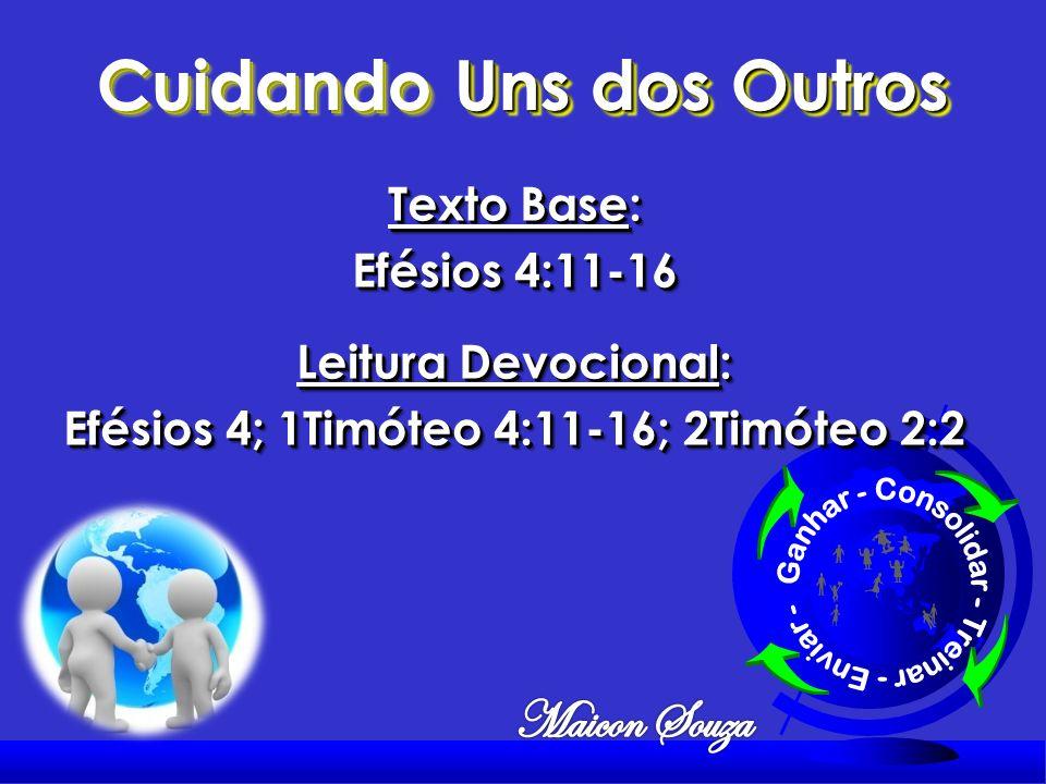 Cuidando Uns dos Outros Texto Base: Efésios 4:11-16 Leitura Devocional: Efésios 4; 1Timóteo 4:11-16; 2Timóteo 2:2 Texto Base: Efésios 4:11-16 Leitura Devocional: Efésios 4; 1Timóteo 4:11-16; 2Timóteo 2:2