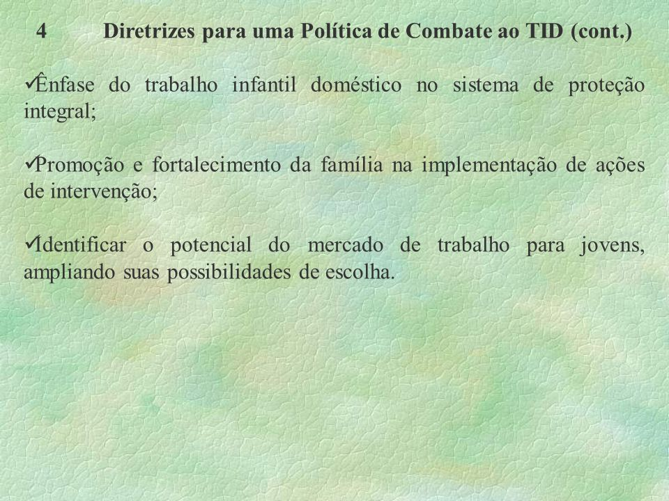 4Diretrizes para uma Política de Combate ao TID (cont.) Ênfase do trabalho infantil doméstico no sistema de proteção integral; Promoção e fortalecimen