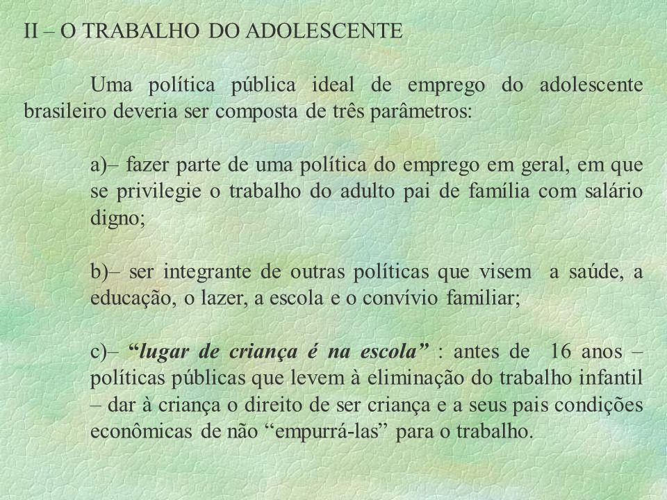 II – O TRABALHO DO ADOLESCENTE Uma política pública ideal de emprego do adolescente brasileiro deveria ser composta de três parâmetros: a)– fazer part