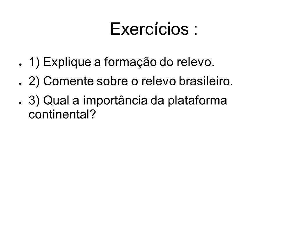 Exercícios : 1) Explique a formação do relevo. 2) Comente sobre o relevo brasileiro. 3) Qual a importância da plataforma continental?