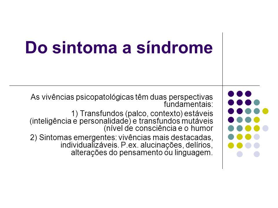 Do sintoma a síndrome As vivências psicopatológicas têm duas perspectivas fundamentais: 1) Transfundos (palco, contexto) estáveis (inteligência e pers