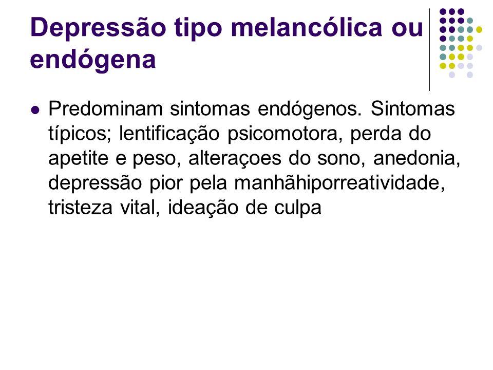 Depressão tipo melancólica ou endógena Predominam sintomas endógenos. Sintomas típicos; lentificação psicomotora, perda do apetite e peso, alteraçoes