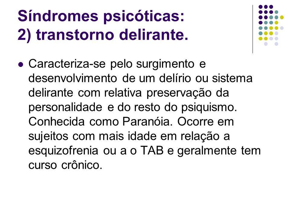 Síndromes psicóticas: 2) transtorno delirante. Caracteriza-se pelo surgimento e desenvolvimento de um delírio ou sistema delirante com relativa preser