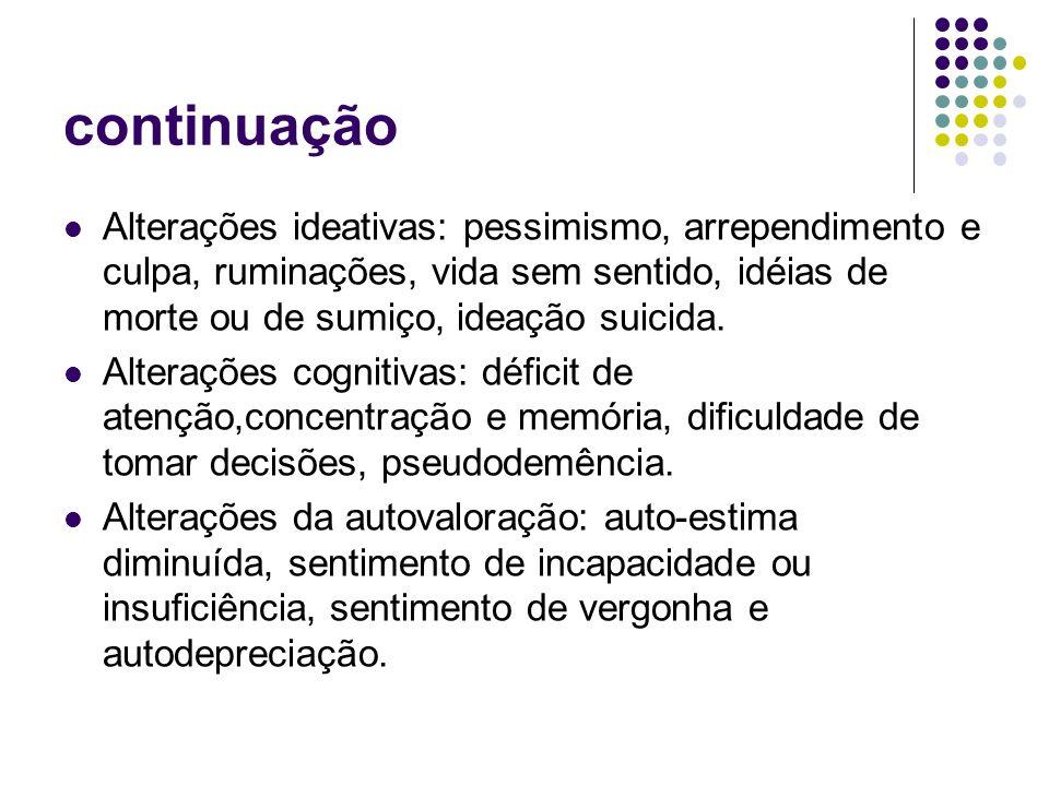 continuação Alterações ideativas: pessimismo, arrependimento e culpa, ruminações, vida sem sentido, idéias de morte ou de sumiço, ideação suicida. Alt