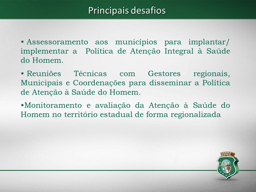 Principais desafios Assessoramento aos municípios para implantar/ implementar a Política de Atenção Integral à Saúde do Homem. Reuniões Técnicas com G