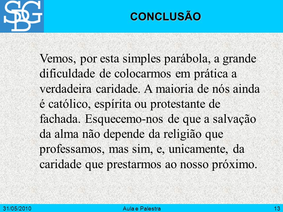 31/05/2010Aula e Palestra13 CONCLUSÃO Vemos, por esta simples parábola, a grande dificuldade de colocarmos em prática a verdadeira caridade. A maioria