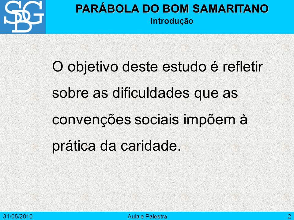 31/05/2010Aula e Palestra2 PARÁBOLA DO BOM SAMARITANO Introdução O objetivo deste estudo é refletir sobre as dificuldades que as convenções sociais im