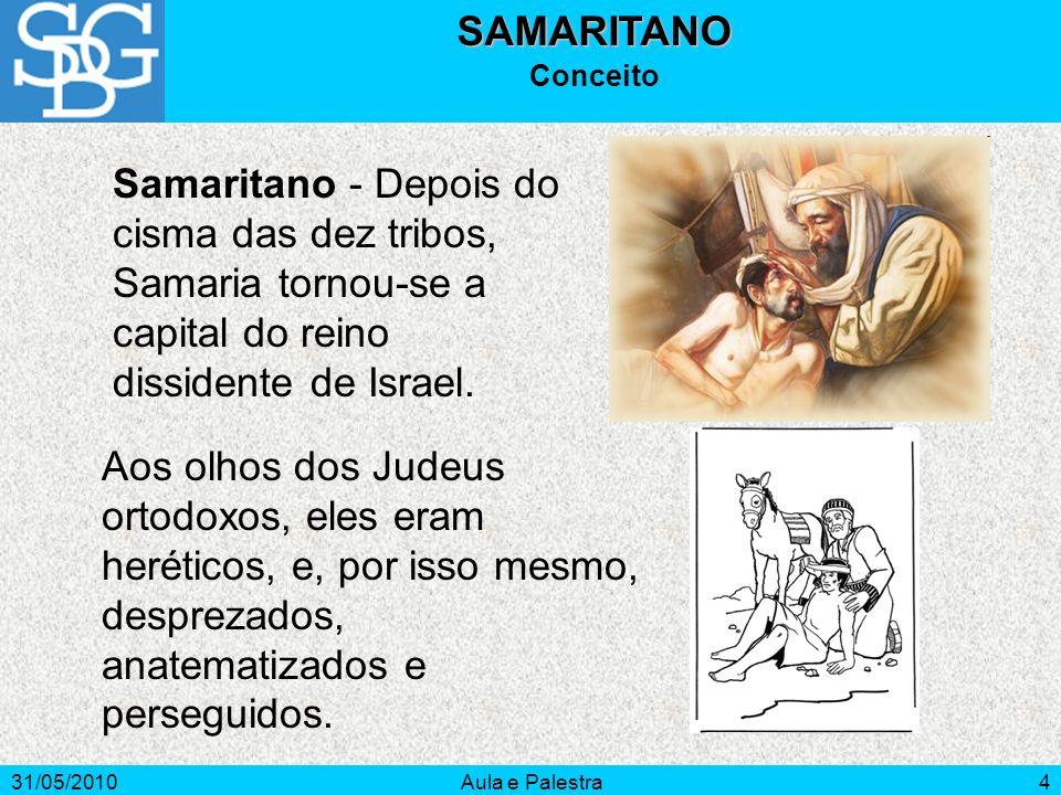 31/05/2010Aula e Palestra4SAMARITANO Conceito Samaritano - Depois do cisma das dez tribos, Samaria tornou-se a capital do reino dissidente de Israel.