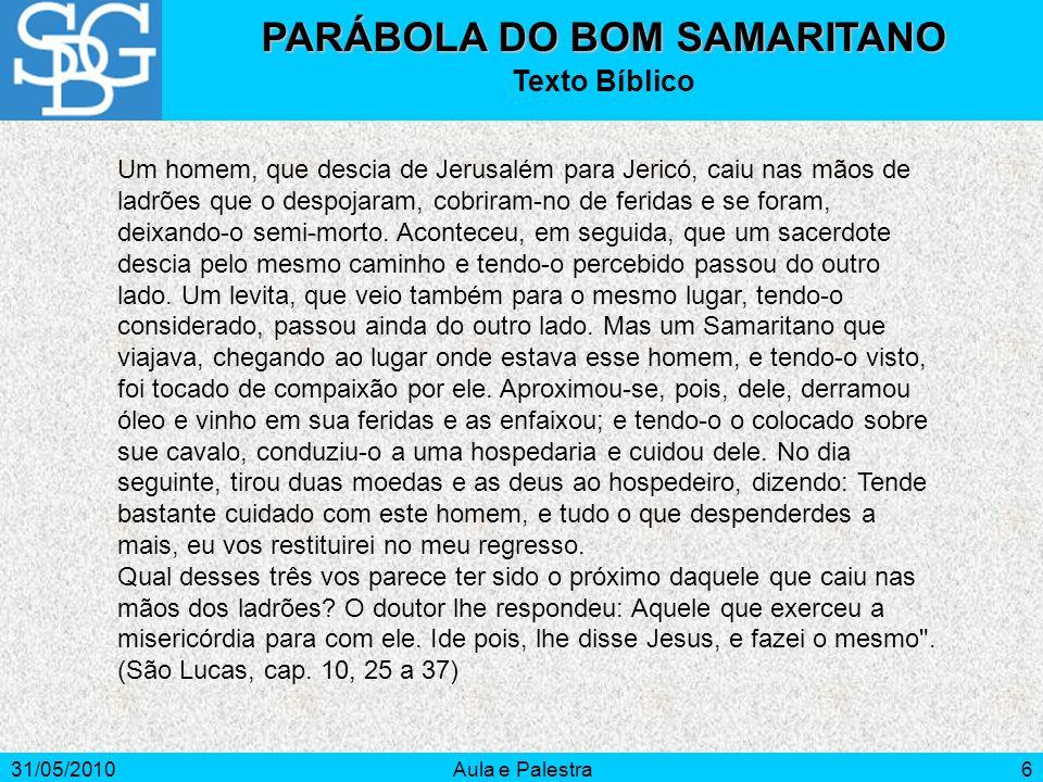 31/05/2010Aula e Palestra6 PARÁBOLA DO BOM SAMARITANO Texto Bíblico Um homem, que descia de Jerusalém para Jericó, caiu nas mãos de ladrões que o desp