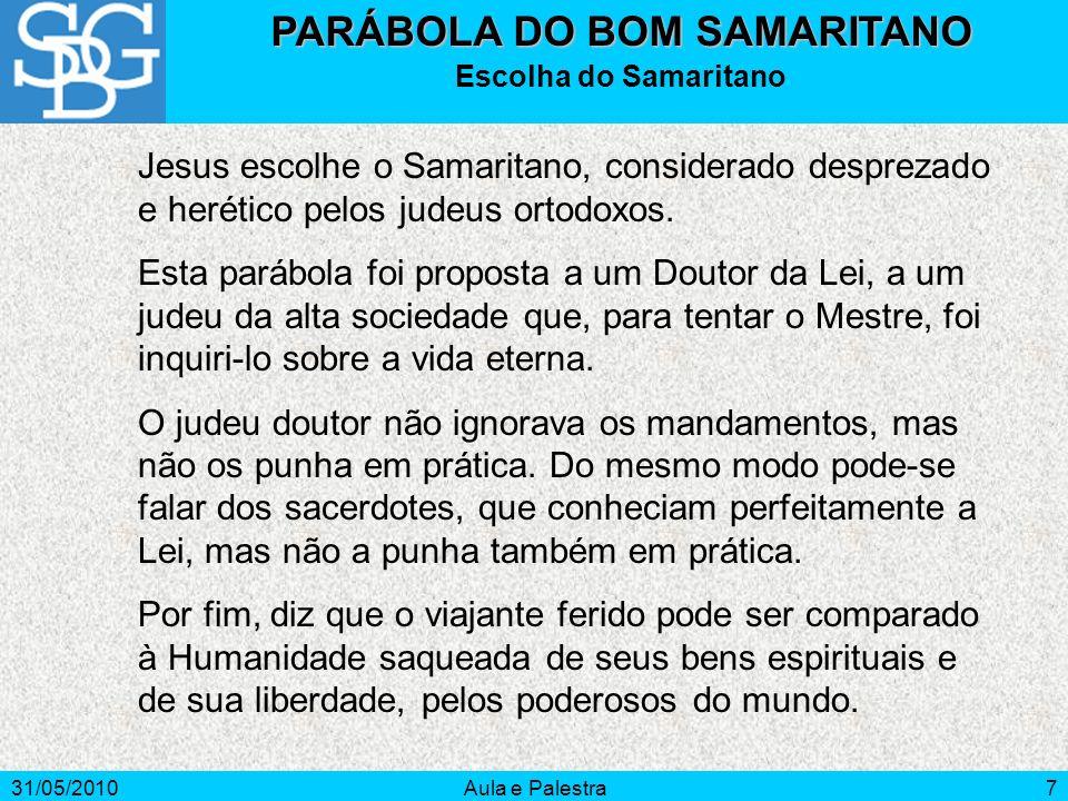 31/05/2010Aula e Palestra7 PARÁBOLA DO BOM SAMARITANO Escolha do Samaritano Jesus escolhe o Samaritano, considerado desprezado e herético pelos judeus