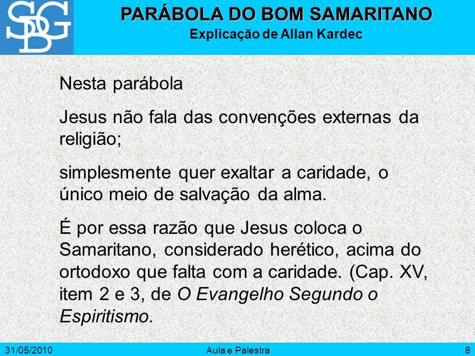 31/05/2010Aula e Palestra8 PARÁBOLA DO BOM SAMARITANO Explicação de Allan Kardec Nesta parábola Jesus não fala das convenções externas da religião; si
