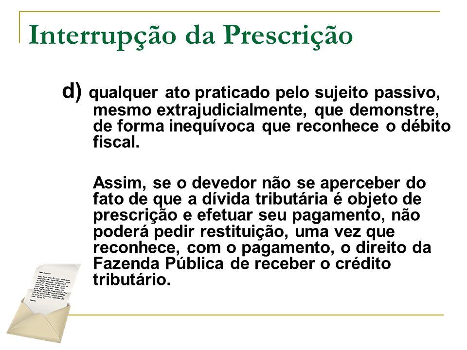 Interrupção da Prescrição d) qualquer ato praticado pelo sujeito passivo, mesmo extrajudicialmente, que demonstre, de forma inequívoca que reconhece o