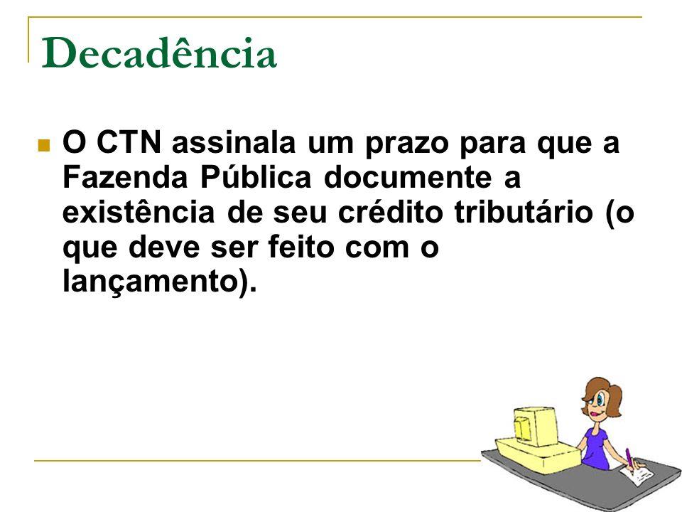 Decadência O CTN assinala um prazo para que a Fazenda Pública documente a existência de seu crédito tributário (o que deve ser feito com o lançamento)