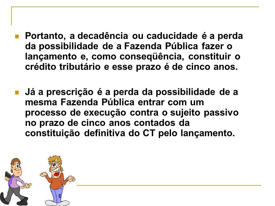 Portanto, a decadência ou caducidade é a perda da possibilidade de a Fazenda Pública fazer o lançamento e, como conseqüência, constituir o crédito tri