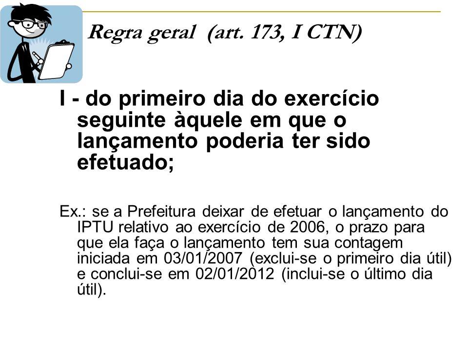 Regra geral (art. 173, I CTN) I - do primeiro dia do exercício seguinte àquele em que o lançamento poderia ter sido efetuado; Ex.: se a Prefeitura dei