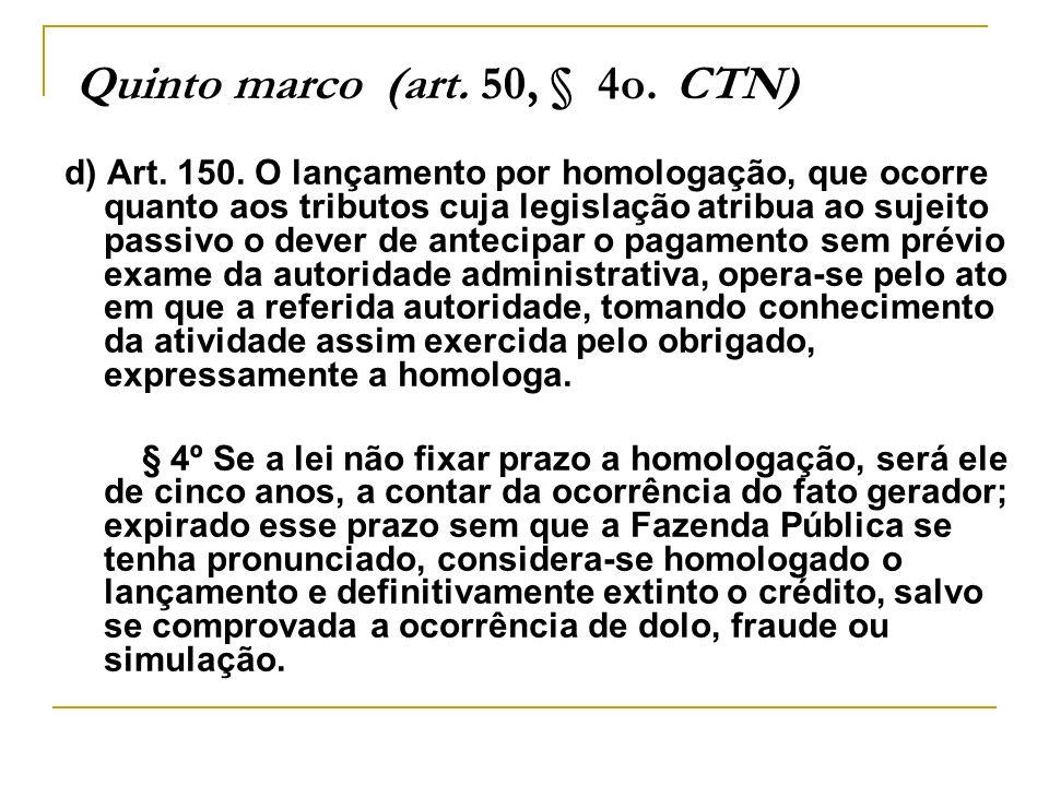 Quinto marco (art. 50, § 4o. CTN) d) Art. 150. O lançamento por homologação, que ocorre quanto aos tributos cuja legislação atribua ao sujeito passivo