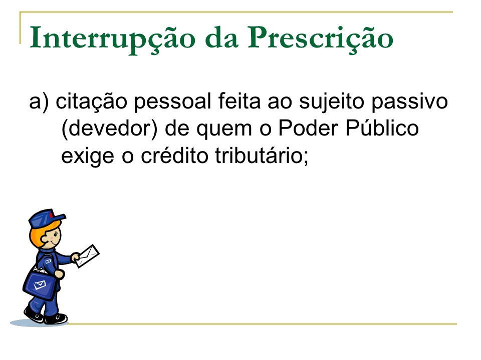 Interrupção da Prescrição a) citação pessoal feita ao sujeito passivo (devedor) de quem o Poder Público exige o crédito tributário;