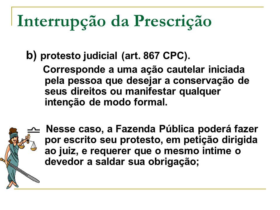 Interrupção da Prescrição b) protesto judicial (art. 867 CPC). Corresponde a uma ação cautelar iniciada pela pessoa que desejar a conservação de seus