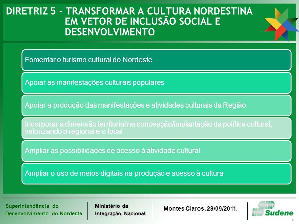 Superintendência do Desenvolvimento do Nordeste Ministério da Integração Nacional Montes Claros, 28/09/2011. 29 DIRETRIZ 5 - TRANSFORMAR A CULTURA NOR