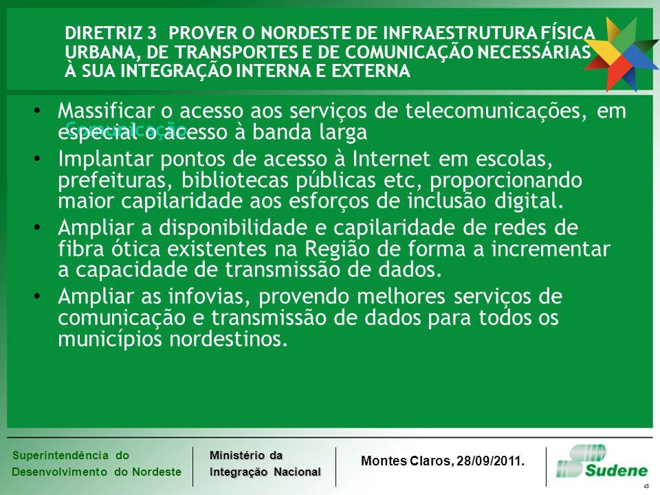 Superintendência do Desenvolvimento do Nordeste Ministério da Integração Nacional Montes Claros, 28/09/2011. 46 DIRETRIZ 3 PROVER O NORDESTE DE INFRAE
