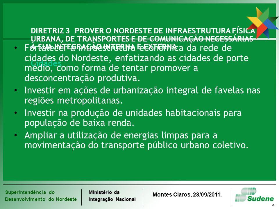 Superintendência do Desenvolvimento do Nordeste Ministério da Integração Nacional Montes Claros, 28/09/2011. 49 DIRETRIZ 3 PROVER O NORDESTE DE INFRAE