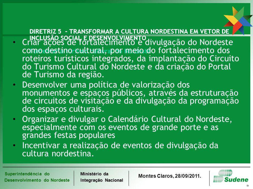 Superintendência do Desenvolvimento do Nordeste Ministério da Integração Nacional Montes Claros, 28/09/2011. 54 DIRETRIZ 5 - TRANSFORMAR A CULTURA NOR