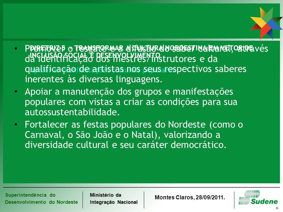 Superintendência do Desenvolvimento do Nordeste Ministério da Integração Nacional Montes Claros, 28/09/2011. 55 DIRETRIZ 5 - TRANSFORMAR A CULTURA NOR
