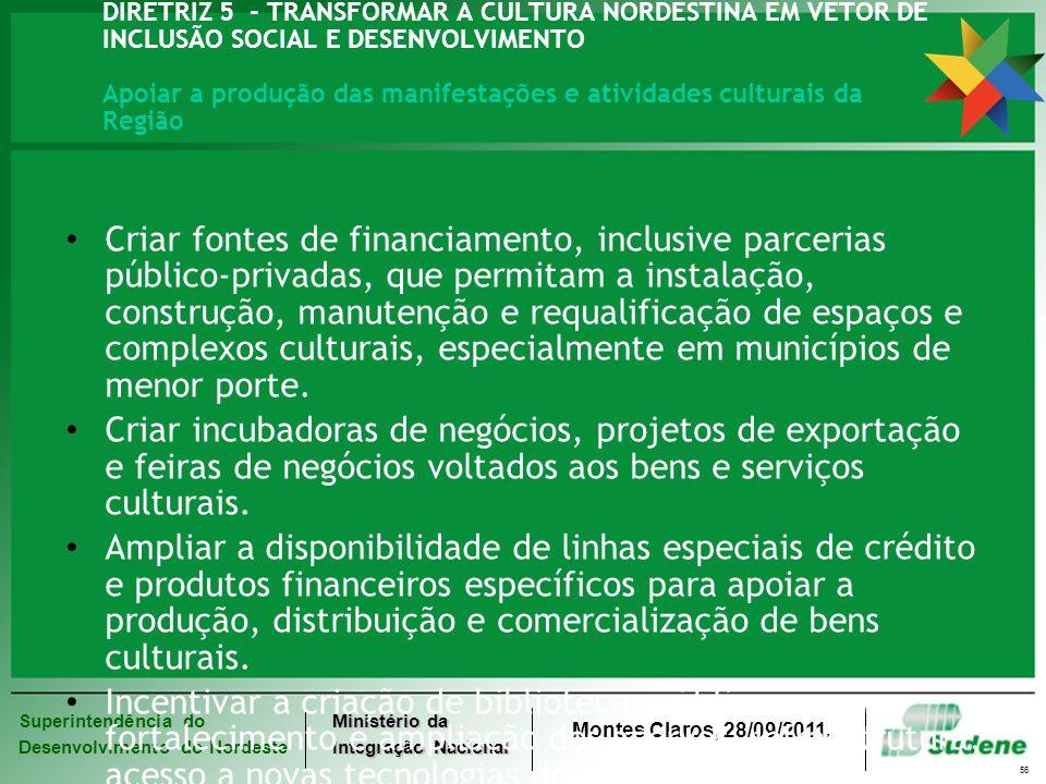 Superintendência do Desenvolvimento do Nordeste Ministério da Integração Nacional Montes Claros, 28/09/2011. 56 DIRETRIZ 5 - TRANSFORMAR A CULTURA NOR
