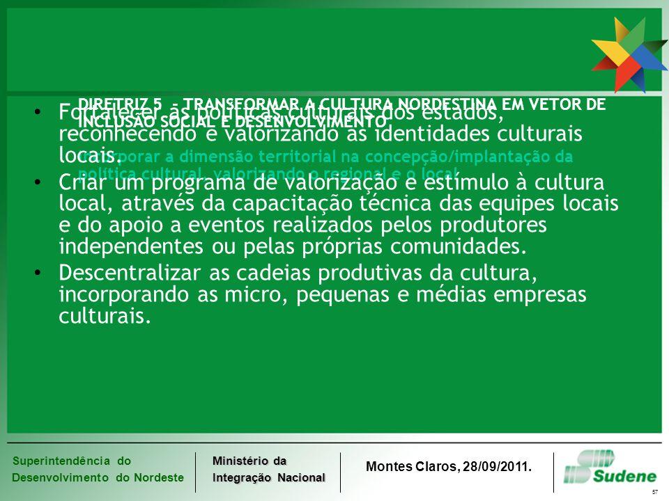 Superintendência do Desenvolvimento do Nordeste Ministério da Integração Nacional Montes Claros, 28/09/2011. 57 DIRETRIZ 5 - TRANSFORMAR A CULTURA NOR