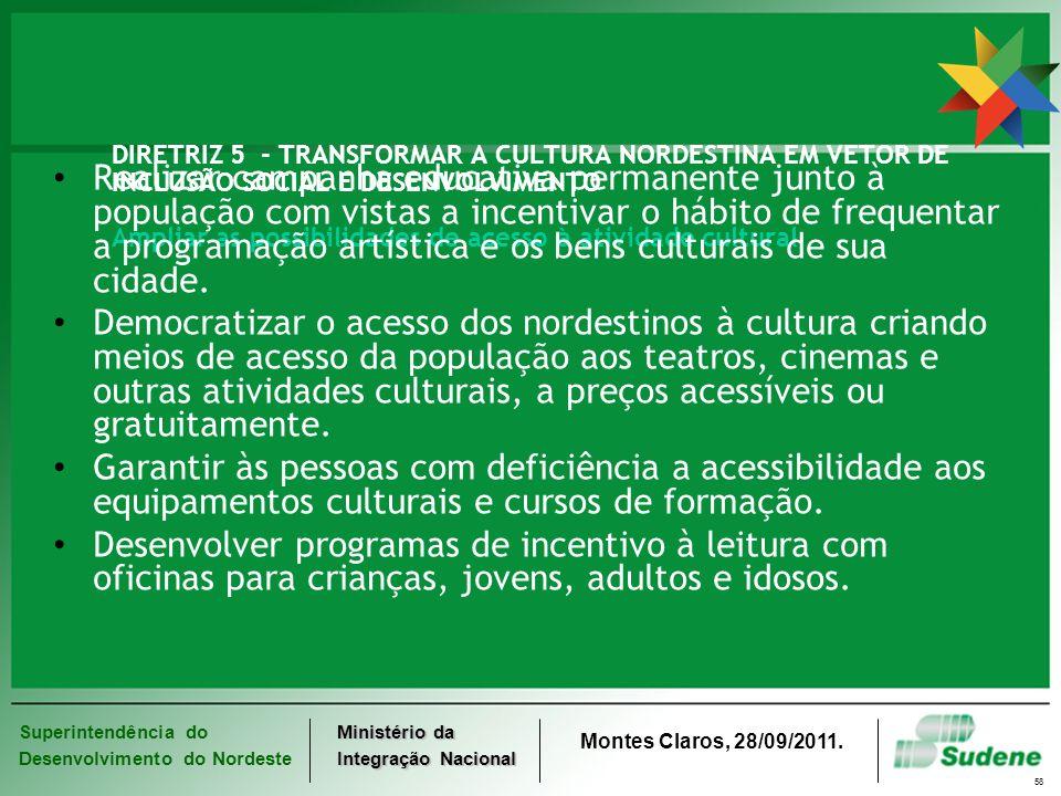 Superintendência do Desenvolvimento do Nordeste Ministério da Integração Nacional Montes Claros, 28/09/2011. 58 DIRETRIZ 5 - TRANSFORMAR A CULTURA NOR
