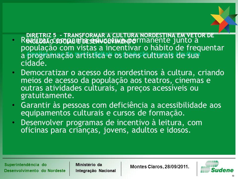 Superintendência do Desenvolvimento do Nordeste Ministério da Integração Nacional Montes Claros, 28/09/2011. 59 DIRETRIZ 5 - TRANSFORMAR A CULTURA NOR