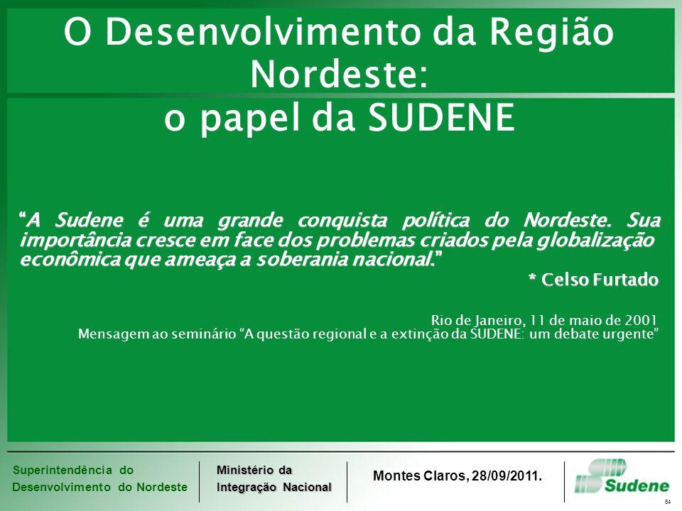 Superintendência do Desenvolvimento do Nordeste Ministério da Integração Nacional Montes Claros, 28/09/2011. 64 O Desenvolvimento da Região Nordeste: