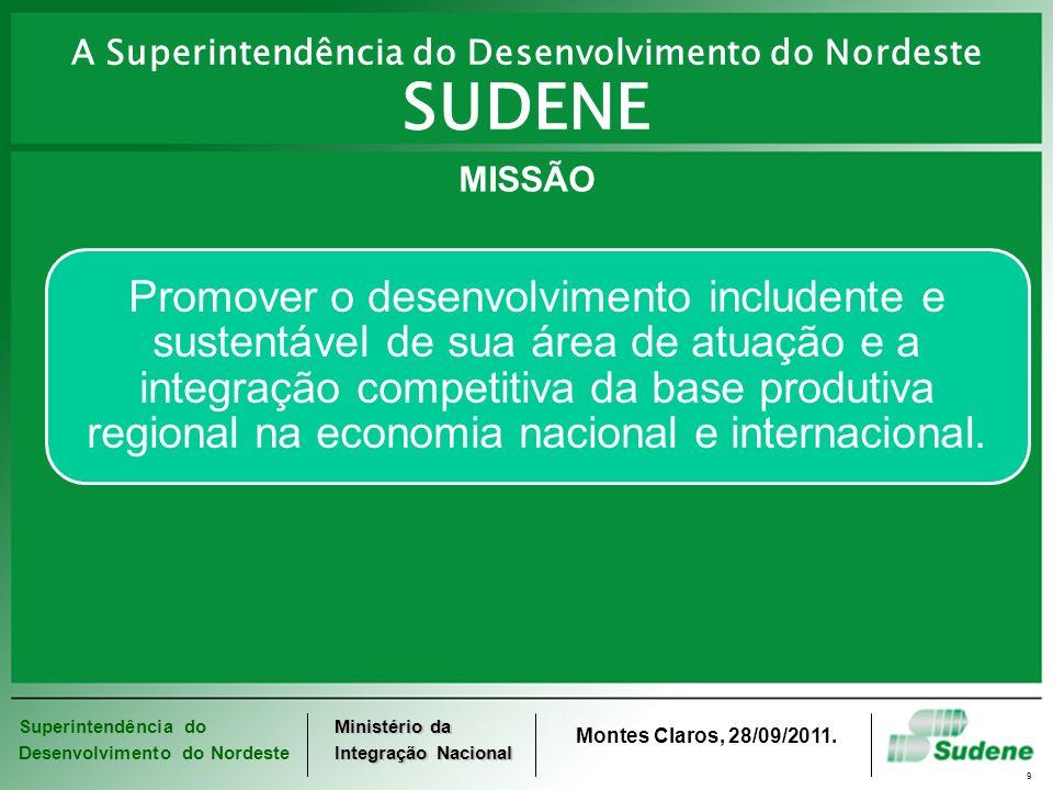 Superintendência do Desenvolvimento do Nordeste Ministério da Integração Nacional Montes Claros, 28/09/2011. 9 MISSÃO Promover o desenvolvimento inclu