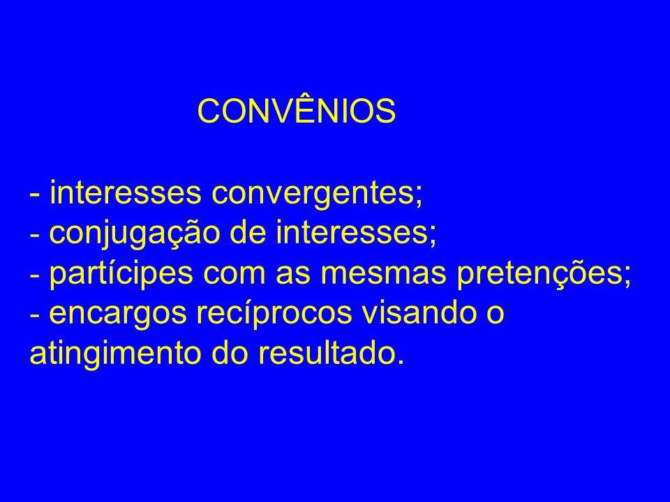 CONVÊNIOS - interesses convergentes; - conjugação de interesses; - partícipes com as mesmas pretenções; - encargos recíprocos visando o atingimento do