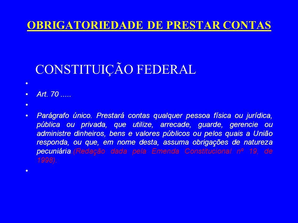 OBRIGATORIEDADE DE PRESTAR CONTAS CONSTITUIÇÃO FEDERAL Art. 70..... Parágrafo único. Prestará contas qualquer pessoa física ou jurídica, pública ou pr