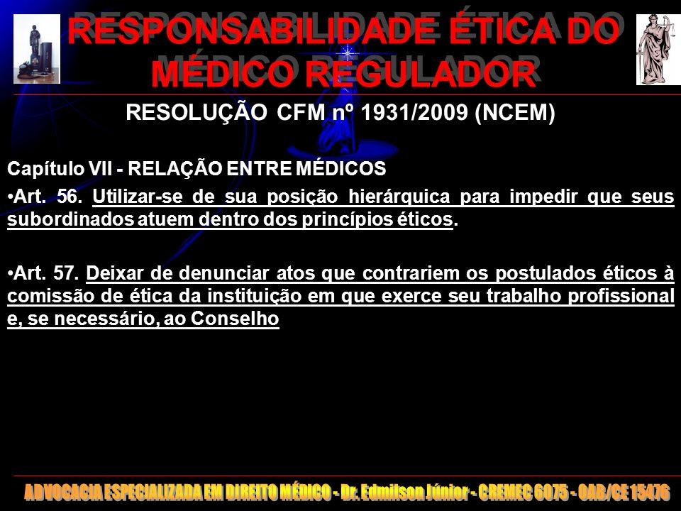 16 RESPONSABILIDADE ÉTICA DO MÉDICO REGULADOR RESOLUÇÃO CFM nº 1931/2009 (NCEM) Capítulo VII - RELAÇÃO ENTRE MÉDICOS Art. 56. Utilizar-se de sua posiç