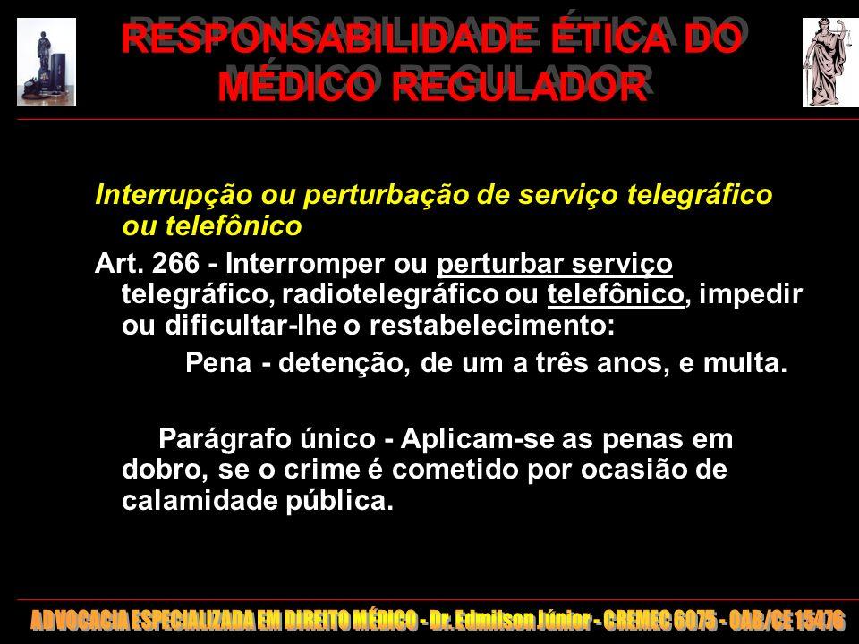 28 RESPONSABILIDADE ÉTICA DO MÉDICO REGULADOR Interrupção ou perturbação de serviço telegráfico ou telefônico Art. 266 - Interromper ou perturbar serv
