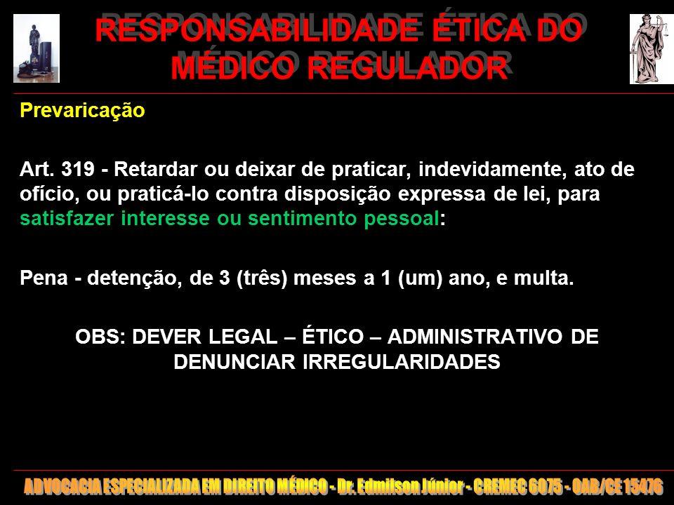 29 RESPONSABILIDADE ÉTICA DO MÉDICO REGULADOR Prevaricação Art. 319 - Retardar ou deixar de praticar, indevidamente, ato de ofício, ou praticá-lo cont