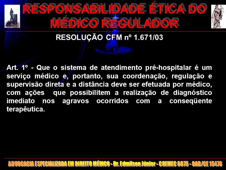 6 RESPONSABILIDADE ÉTICA DO MÉDICO REGULADOR RESOLUÇÃO CFM nº 1.671/03 Art. 1º - Que o sistema de atendimento pré-hospitalar é um serviço médico e, po
