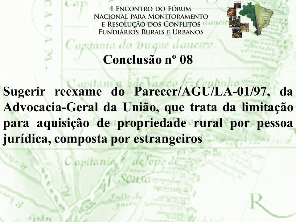 Conclusão nº 08 Sugerir reexame do Parecer/AGU/LA-01/97, da Advocacia-Geral da União, que trata da limitação para aquisição de propriedade rural por p